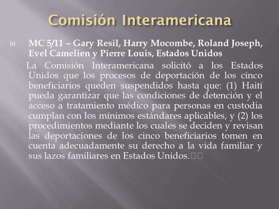 MC 5/11 – Gary Resil, Harry Mocombe, Roland Joseph, Evel Camelien y Pierre Louis, Estados Unidos La Comisión Interamericana solicitó a los Estados Unidos que los procesos de deportación de los cinco beneficiarios queden suspendidos hasta que: (1) Haití pueda garantizar que las condiciones de detención y el acceso a tratamiento médico para personas en custodia cumplan con los mínimos estándares aplicables, y (2) los procedimientos mediante los cuales se deciden y revisan las deportaciones de los cinco beneficiarios tomen en cuenta adecuadamente su derecho a la vida familiar y sus lazos familiares en Estados Unidos.
