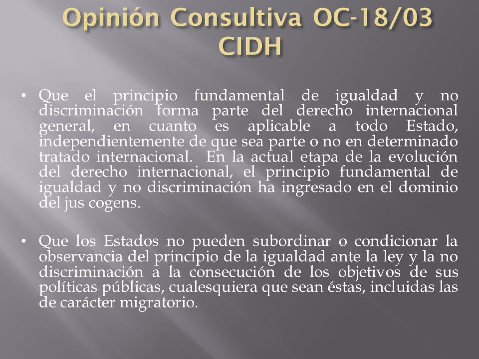 Que el principio fundamental de igualdad y no discriminación forma parte del derecho internacional general, en cuanto es aplicable a todo Estado, inde