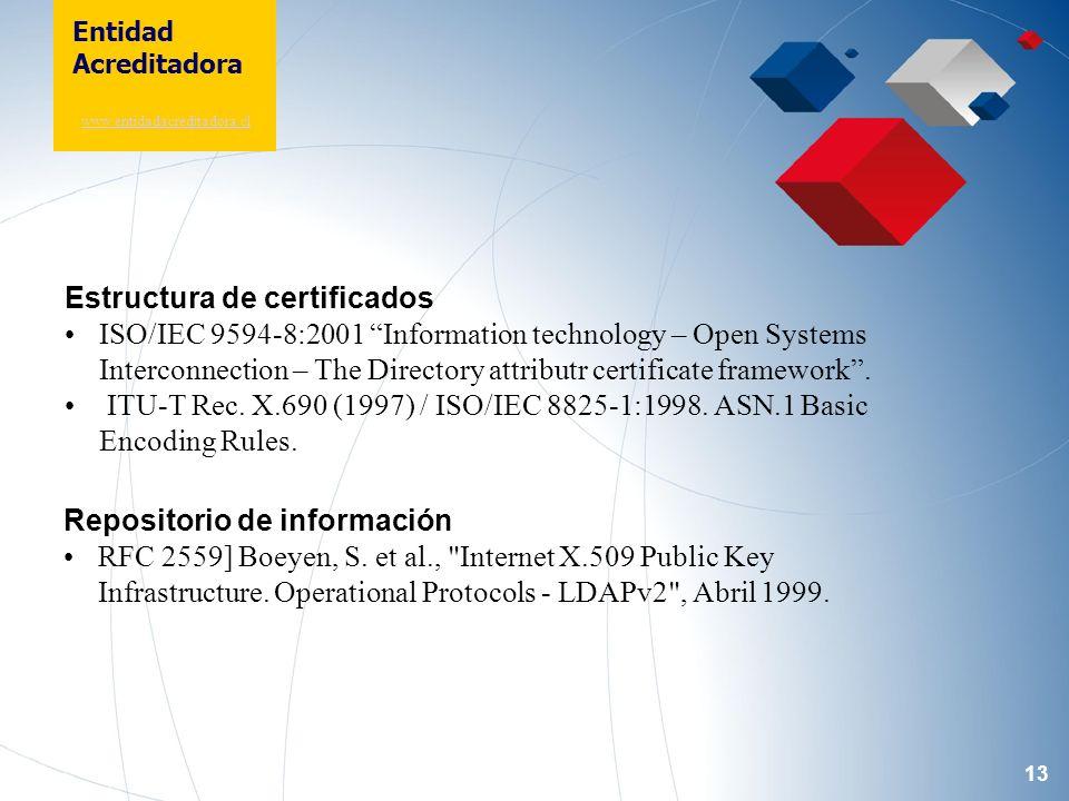 13 Entidad Acreditadora www.entidadacreditadora.cl Estructura de certificados ISO/IEC 9594-8:2001 Information technology – Open Systems Interconnection – The Directory attributr certificate framework.