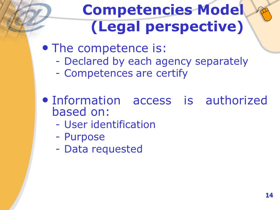 14 Competencies Model (Legal perspective) The competence is: -Declared by each agency separately -Competences are certify Information access is authorized based on: -User identification -Purpose -Data requested