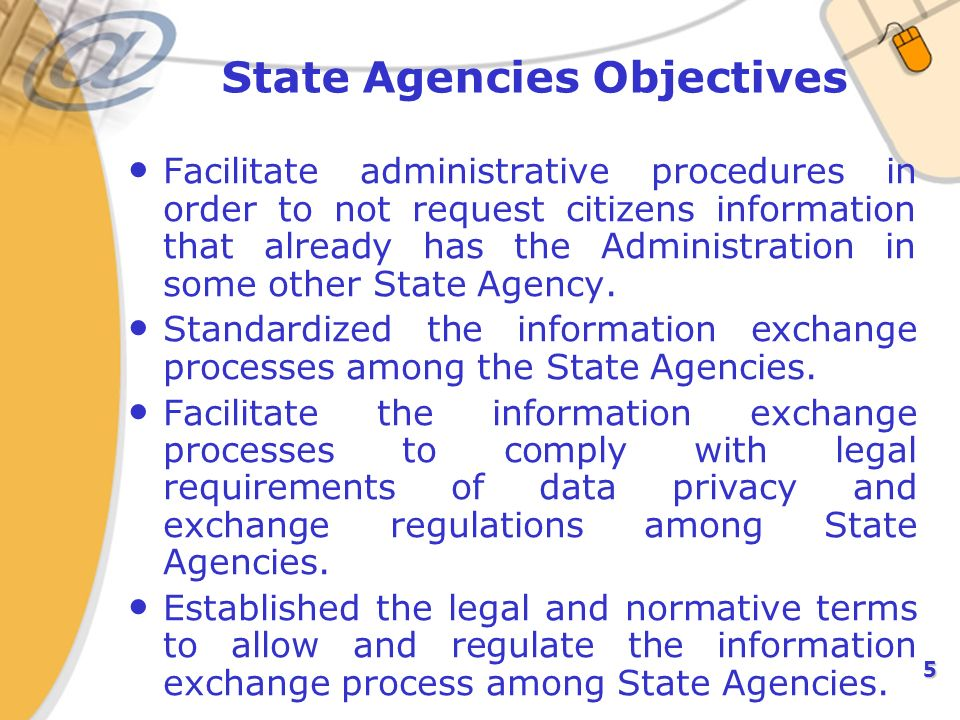 5 State Agencies Objectives Facilitate administrative procedures in order to not request citizens information that already has the Administration in some other State Agency.