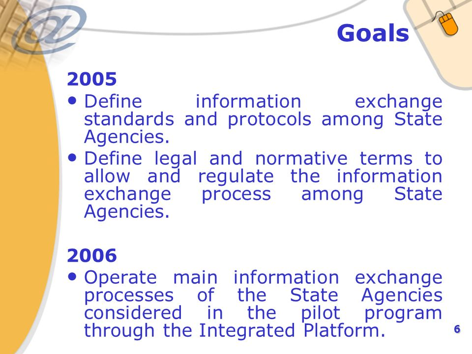 6 Goals 2005 Define information exchange standards and protocols among State Agencies. Define legal and normative terms to allow and regulate the info