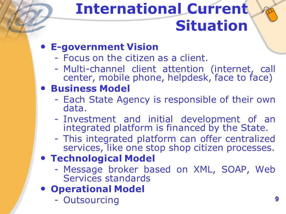 9 International Current Situation E-government Vision -Focus on the citizen as a client. -Multi-channel client attention (internet, call center, mobil