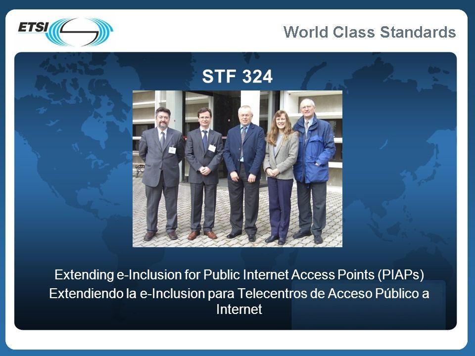 World Class Standards Cómo participar Para más información: Visite nuestra página web: http://portal.etsi.org/STFs/STF_HomePages/STF324/STF324.asp Puede escribir un e-mail al equipo del proyecto: PublicInternetAccess@etsi.org Puede suscribirse a la lista de discusión: http://list.etsi.org/PublicInternetAccess.html Si conoce buenas prácticas en relación a accesibilidad en puntos de acceso público a Internet (en sus diversas formas), por favor, háganoslo saber Son bienvenidas fotos de buenas y malas prácticas que podamos discutir y de las que podamos obtener conclusiones Si quiere ayudarnos a depurar la especificación, puede descargársela de nuestra página web y hacernos propuestas de mejora 16