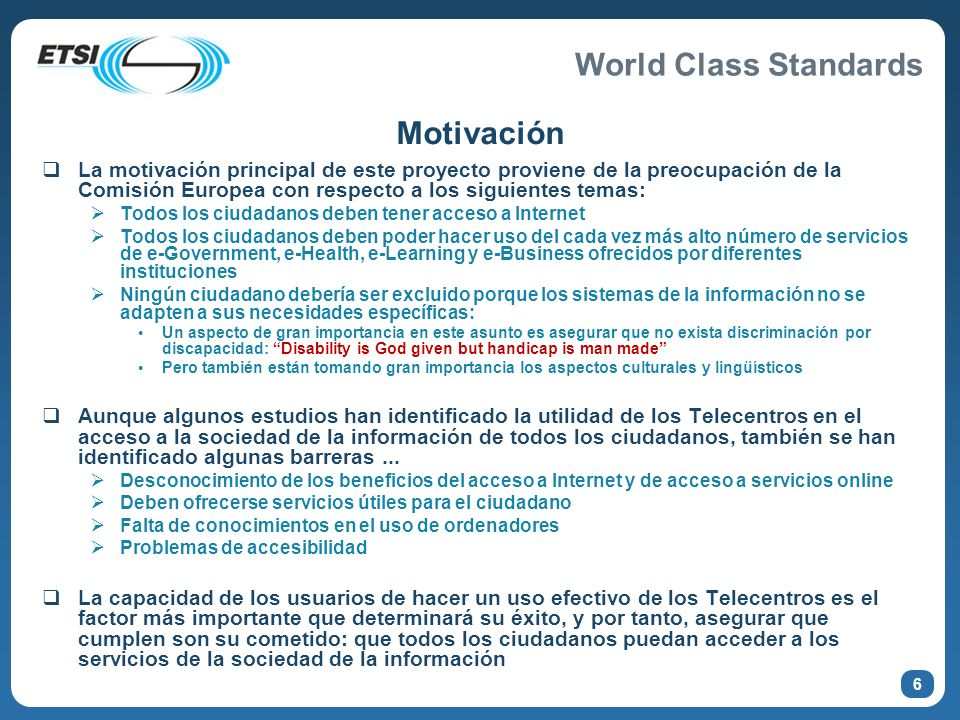 World Class Standards Objetivos El objetivo es la elaboración de una especificación técnica que defina una serie de recomendaciones para hacer que los Telecentros sean más accesibles.