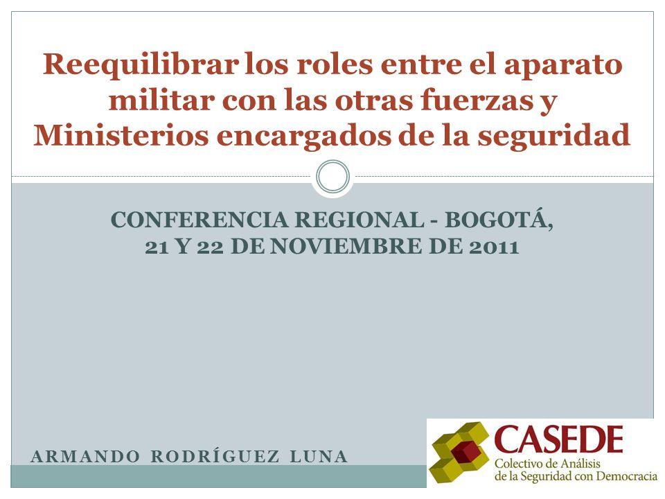 ARMANDO RODRÍGUEZ LUNA Reequilibrar los roles entre el aparato militar con las otras fuerzas y Ministerios encargados de la seguridad CONFERENCIA REGIONAL - BOGOTÁ, 21 Y 22 DE NOVIEMBRE DE 2011