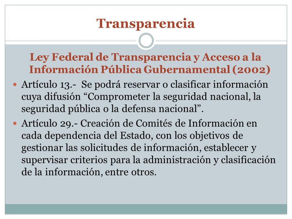 Transparencia Ley Federal de Transparencia y Acceso a la Información Pública Gubernamental (2002) Artículo 13.- Se podrá reservar o clasificar información cuya difusión Comprometer la seguridad nacional, la seguridad pública o la defensa nacional.