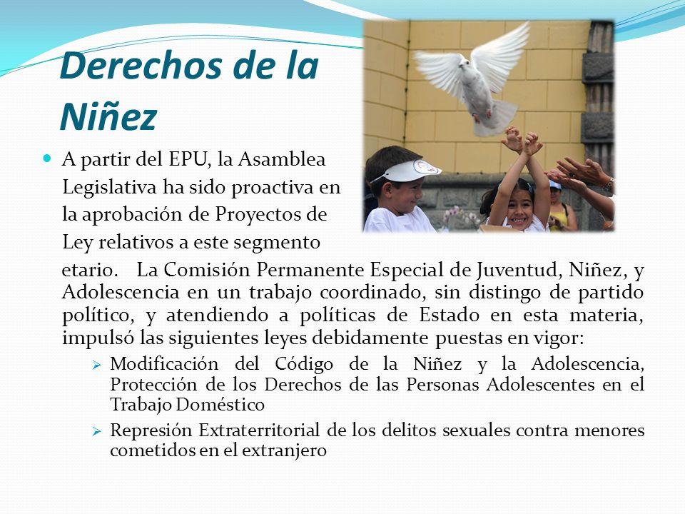 Derechos de la Niñez A partir del EPU, la Asamblea Legislativa ha sido proactiva en la aprobación de Proyectos de Ley relativos a este segmento etario