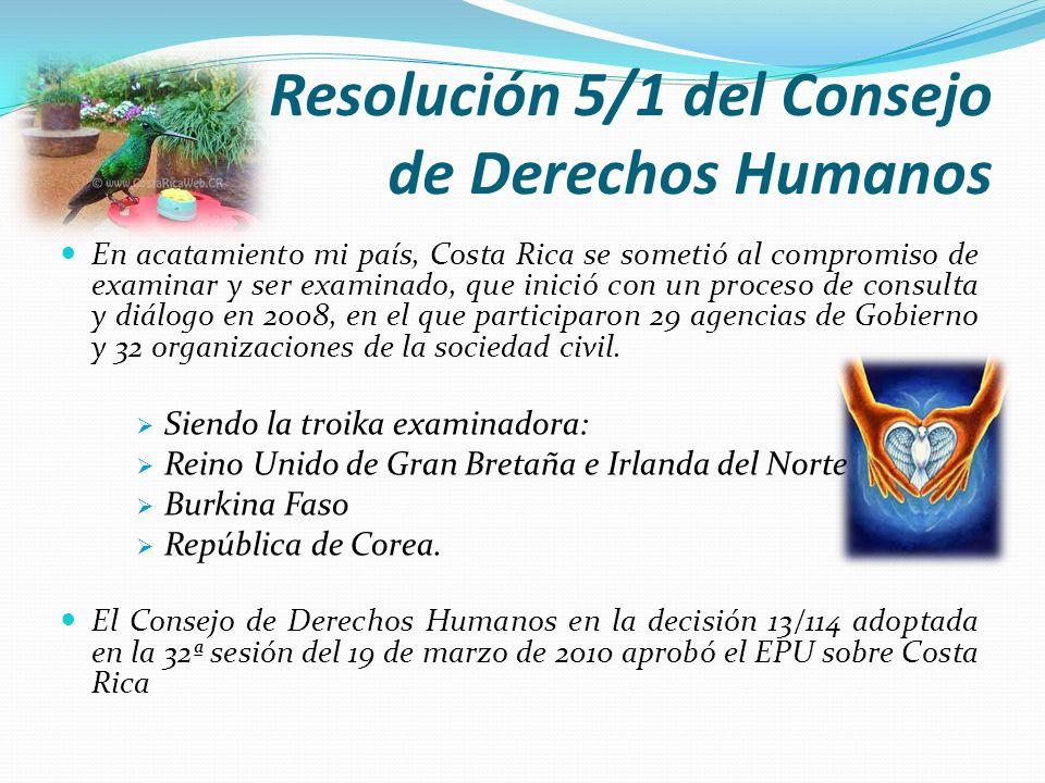 Resolución 5/1 del Consejo de Derechos Humanos En acatamiento mi país, Costa Rica se sometió al compromiso de examinar y ser examinado, que inició con
