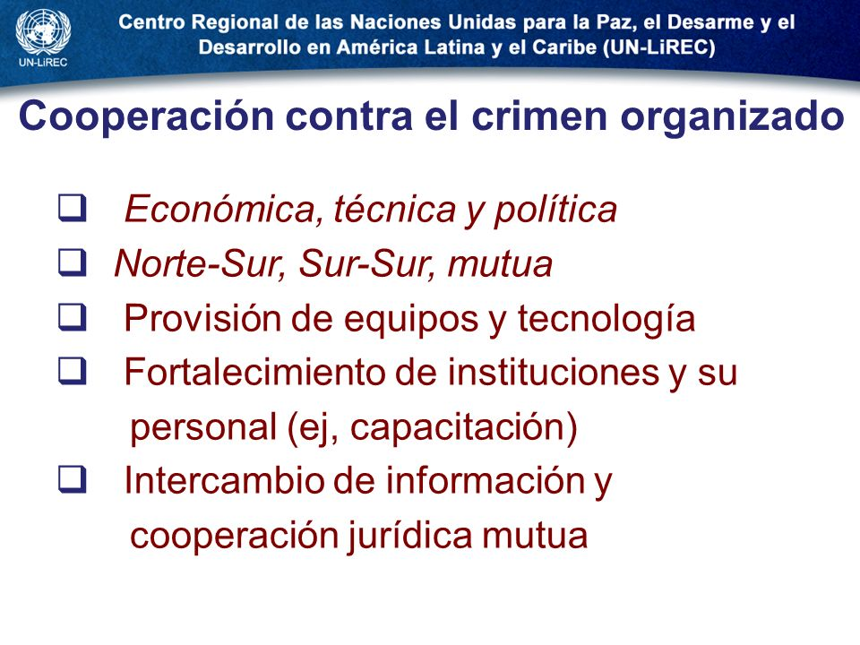 Cooperación contra el crimen organizado Económica, técnica y política Norte-Sur, Sur-Sur, mutua Provisión de equipos y tecnología Fortalecimiento de i
