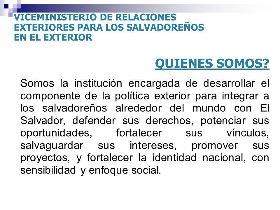 QUIENES SOMOS? Somos la institución encargada de desarrollar el componente de la política exterior para integrar a los salvadoreños alrededor del mund