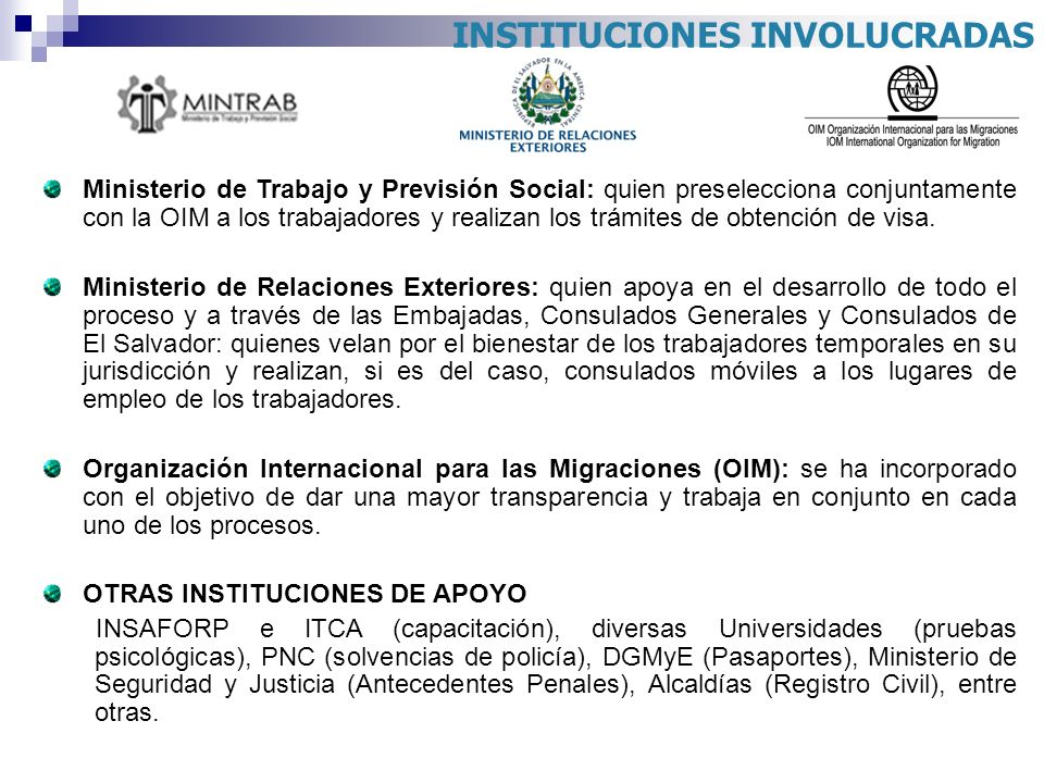 INSTITUCIONES INVOLUCRADAS Ministerio de Trabajo y Previsión Social: quien preselecciona conjuntamente con la OIM a los trabajadores y realizan los tr