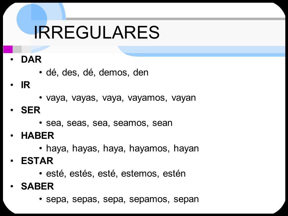 IRREGULARES DAR dé, des, dé, demos, den IR vaya, vayas, vaya, vayamos, vayan SER sea, seas, sea, seamos, sean HABER haya, hayas, haya, hayamos, hayan