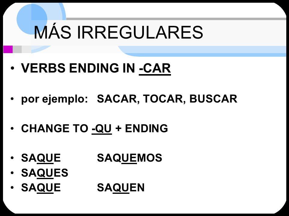MÁS IRREGULARES VERBS ENDING IN -CAR por ejemplo:SACAR, TOCAR, BUSCAR CHANGE TO -QU + ENDING SAQUESAQUEMOS SAQUES SAQUESAQUEN