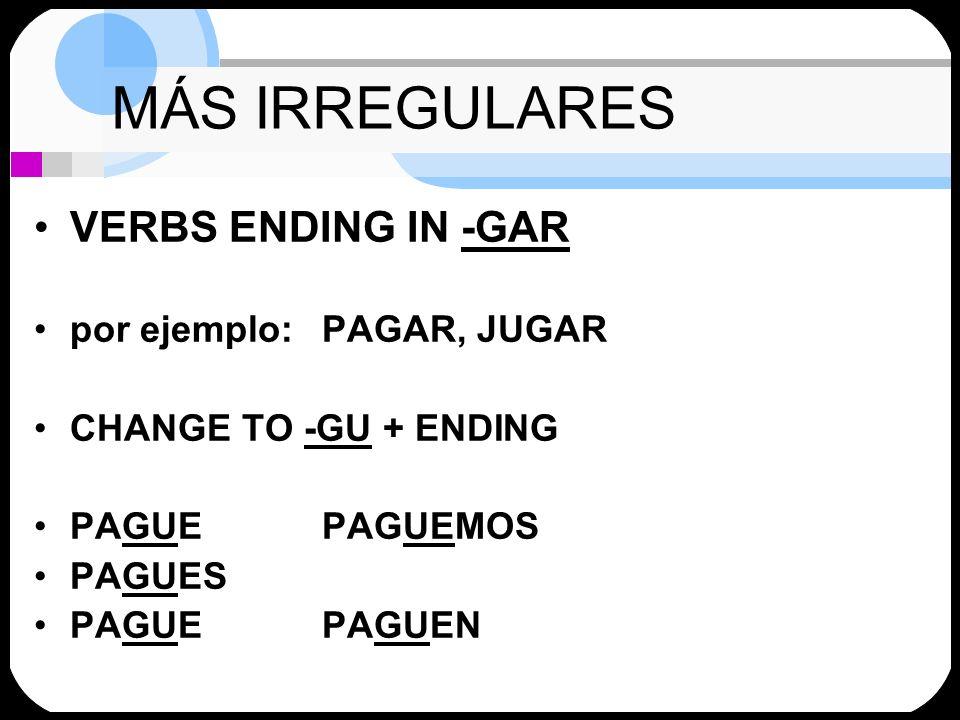 MÁS IRREGULARES VERBS ENDING IN -GAR por ejemplo:PAGAR, JUGAR CHANGE TO -GU + ENDING PAGUEPAGUEMOS PAGUES PAGUEPAGUEN