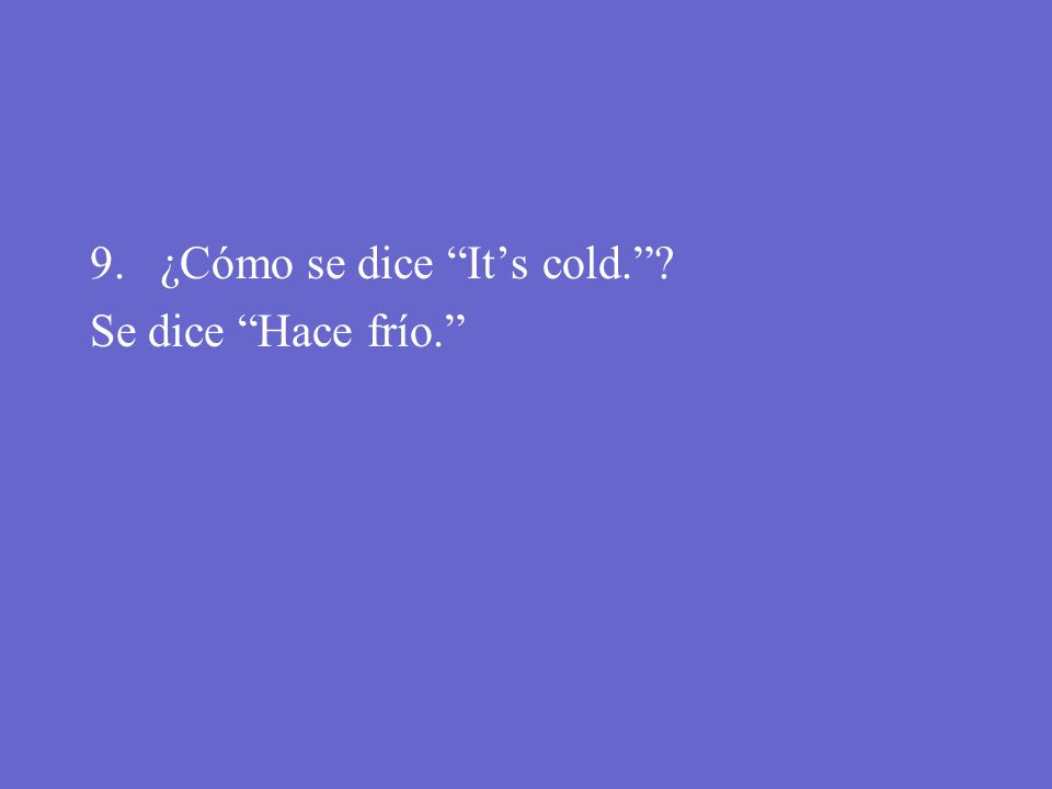 9. ¿Cómo se dice Its cold.?