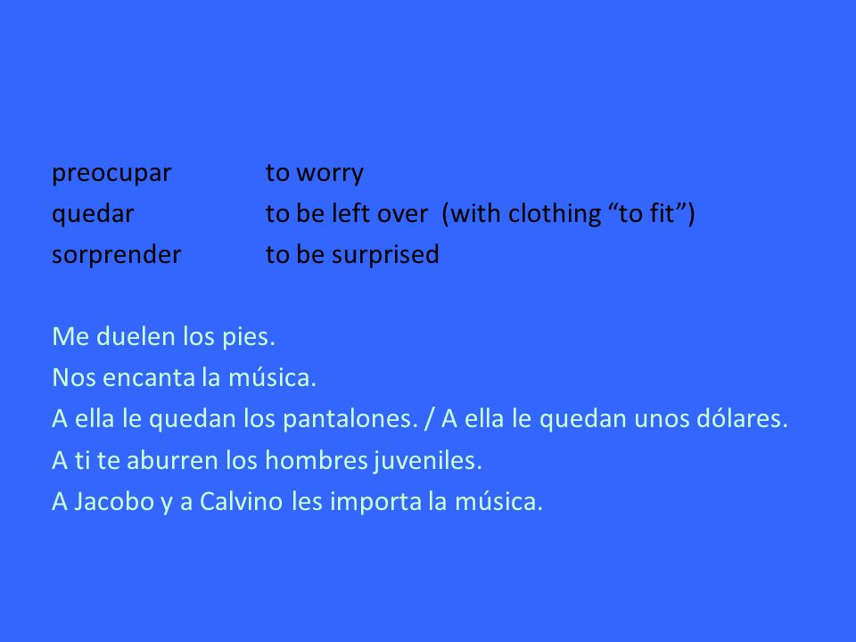 preocuparto worry quedarto be left over (with clothing to fit) sorprenderto be surprised Me duelen los pies.