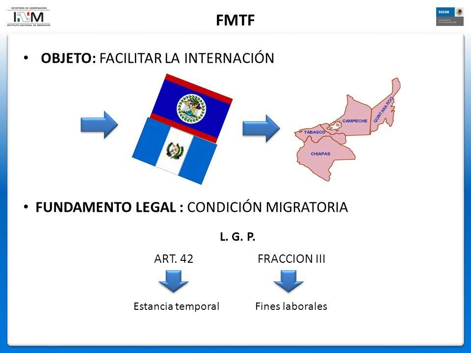 OBJETO: FACILITAR LA INTERNACIÓN FMTF FUNDAMENTO LEGAL : CONDICIÓN MIGRATORIA Estancia temporalFines laborales L. G. P. ART. 42 FRACCION III