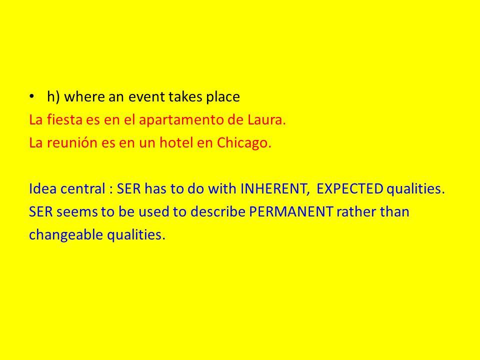 h) where an event takes place La fiesta es en el apartamento de Laura. La reunión es en un hotel en Chicago. Idea central : SER has to do with INHEREN