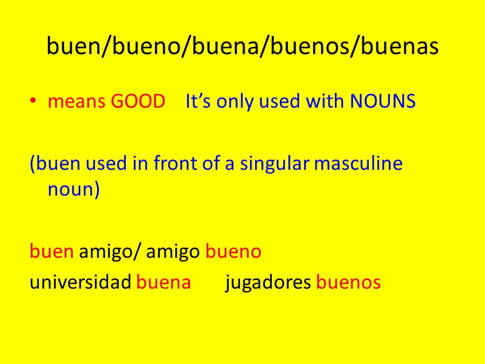 buen/bueno/buena/buenos/buenas means GOOD Its only used with NOUNS (buen used in front of a singular masculine noun) buen amigo/ amigo bueno universid