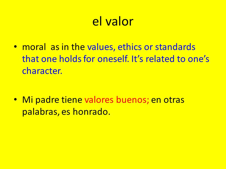el valor moral as in the values, ethics or standards that one holds for oneself. Its related to ones character. Mi padre tiene valores buenos; en otra