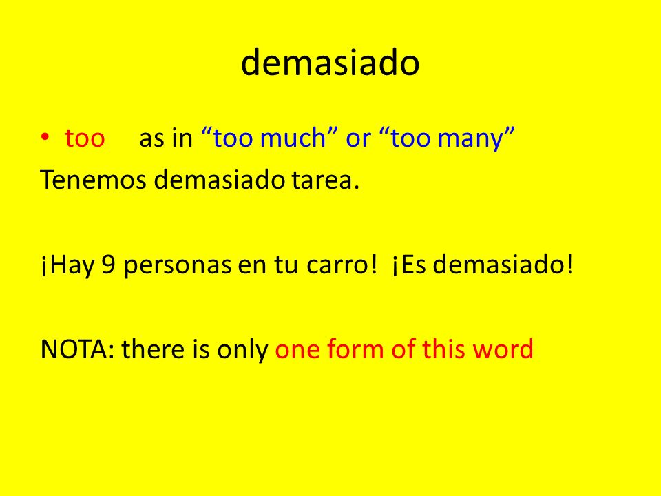 demasiado tooas in too much or too many Tenemos demasiado tarea. ¡Hay 9 personas en tu carro! ¡Es demasiado! NOTA: there is only one form of this word