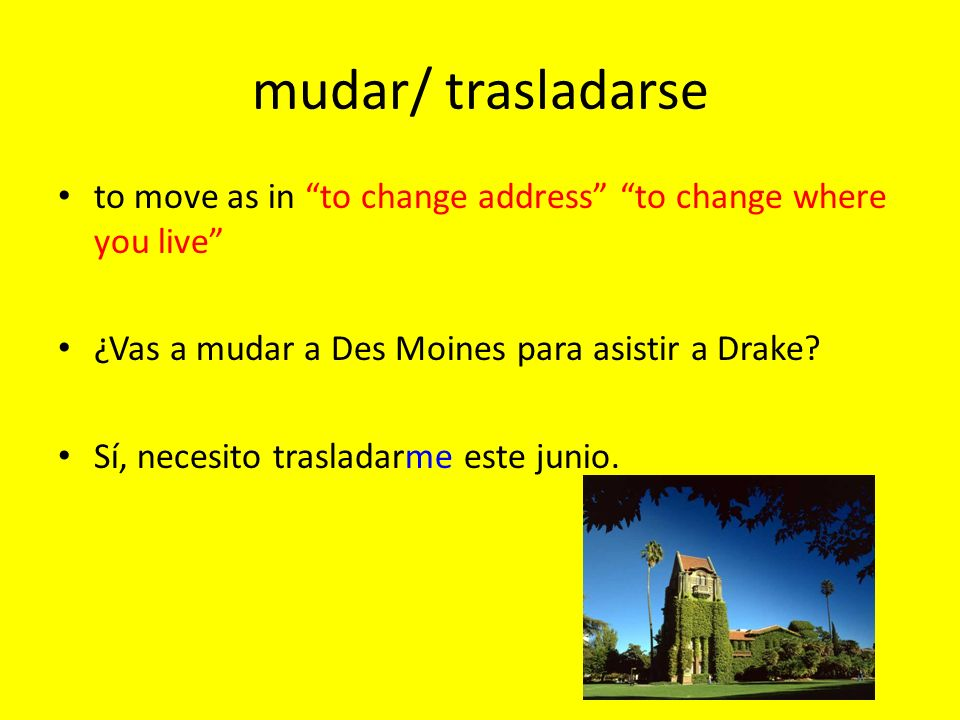 mudar/ trasladarse to move as in to change address to change where you live ¿Vas a mudar a Des Moines para asistir a Drake? Sí, necesito trasladarme e