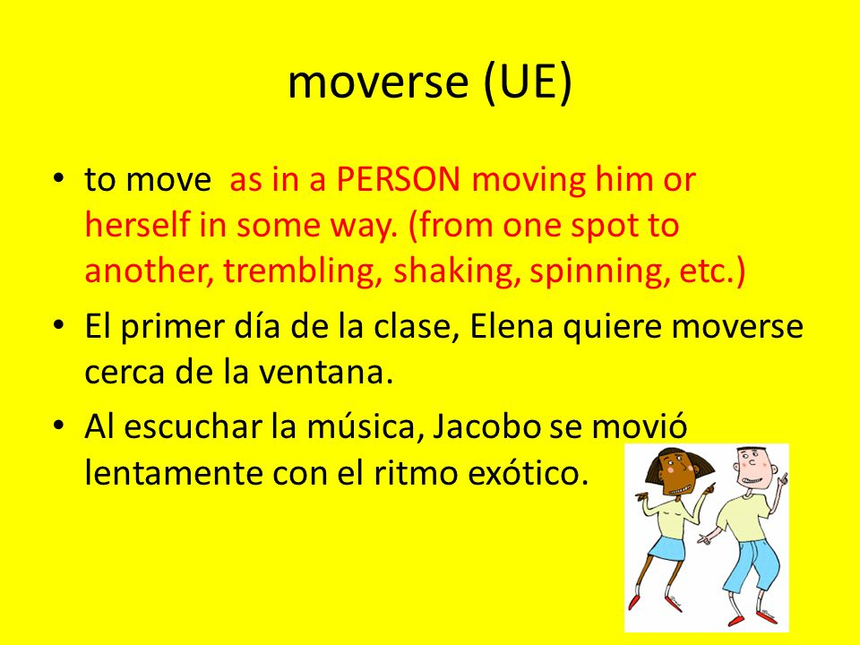 moverse (UE) to move as in a PERSON moving him or herself in some way. (from one spot to another, trembling, shaking, spinning, etc.) El primer día de