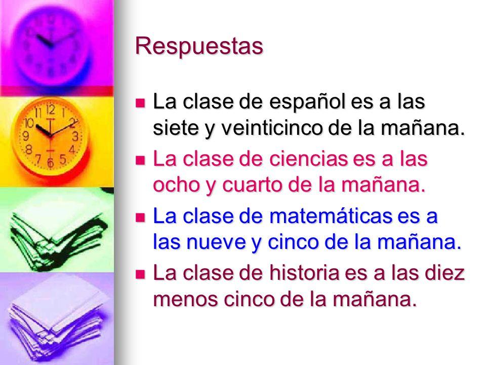 Respuestas La clase de español es a las siete y veinticinco de la mañana. La clase de español es a las siete y veinticinco de la mañana. La clase de c