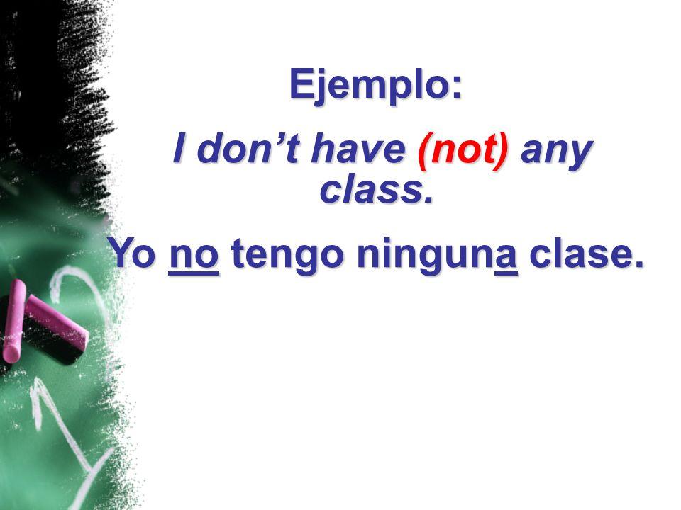 Ejemplo: I dont have (not) any class. I dont have (not) any class. Yo no tengo ninguna clase.