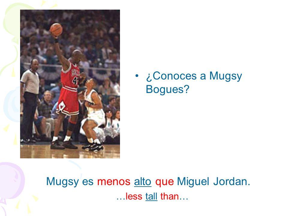 ¿Conoces a Mugsy Bogues? Mugsy es menos alto que Miguel Jordan. …less tall than…