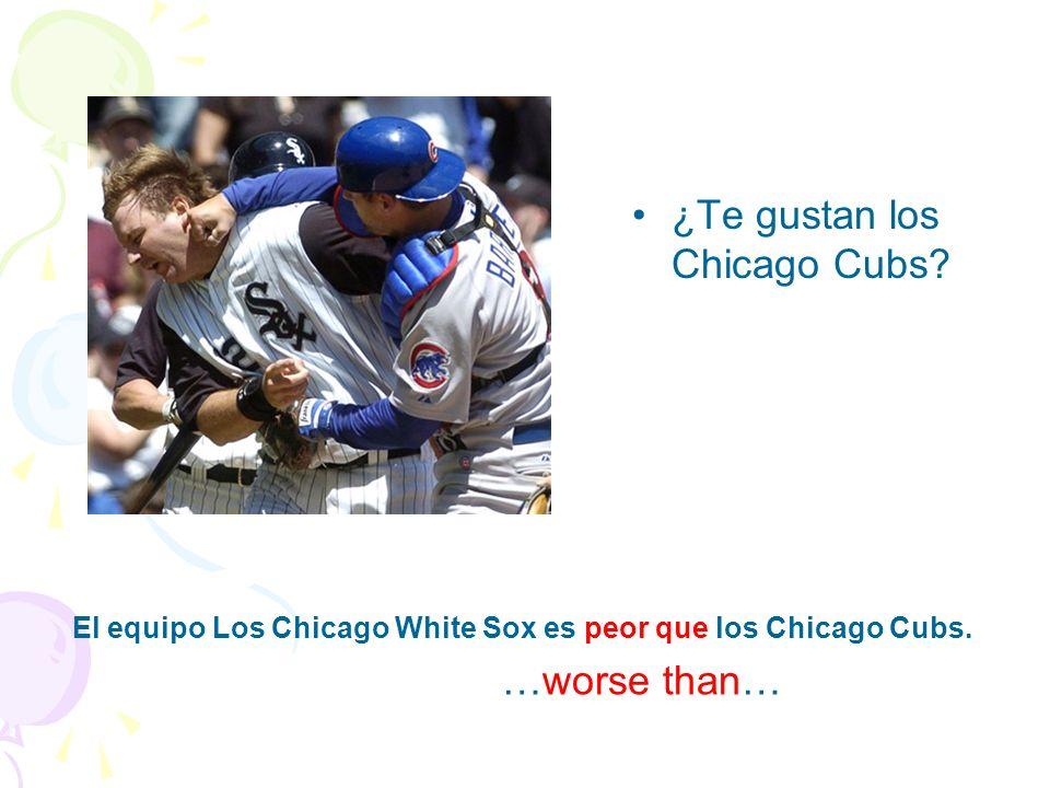 ¿Te gustan los Chicago Cubs.El equipo Los Chicago White Sox es peor que los Chicago Cubs.