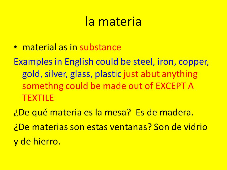 la materia material as in substance Examples in English could be steel, iron, copper, gold, silver, glass, plastic just abut anything somethng could be made out of EXCEPT A TEXTILE ¿De qué materia es la mesa.