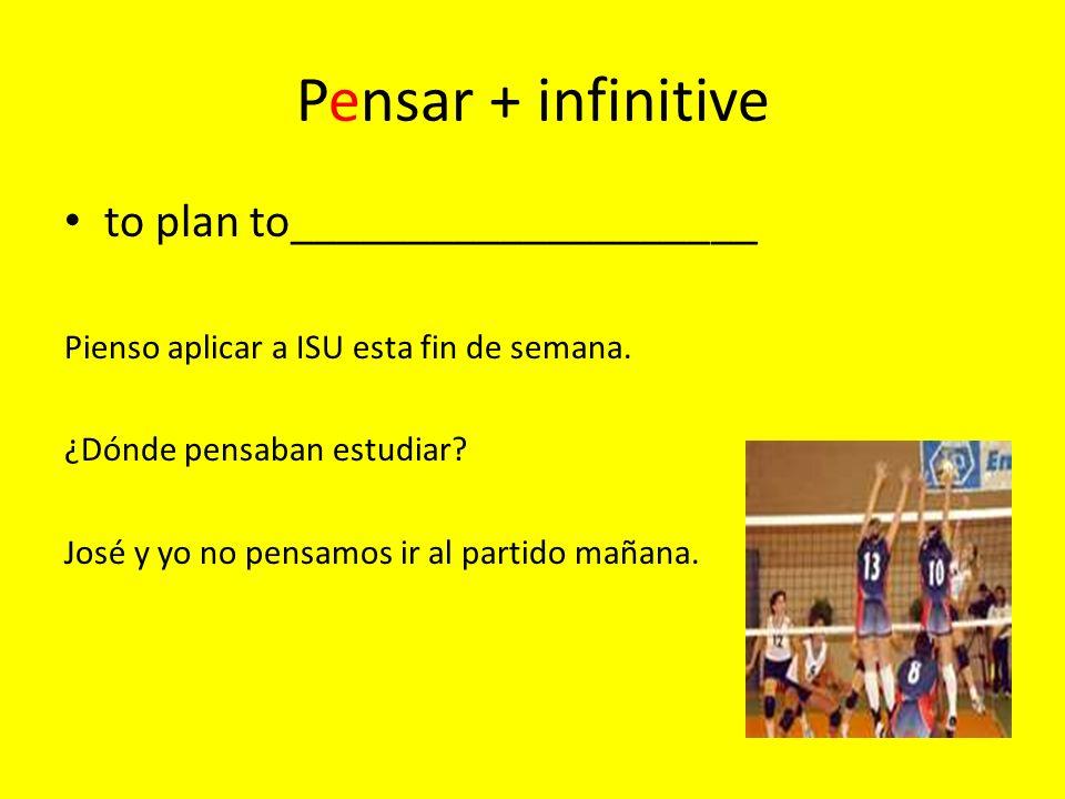 Pensar + infinitive to plan to____________________ Pienso aplicar a ISU esta fin de semana.