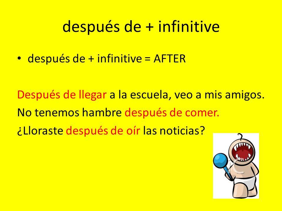 después de + infinitive después de + infinitive = AFTER Después de llegar a la escuela, veo a mis amigos.