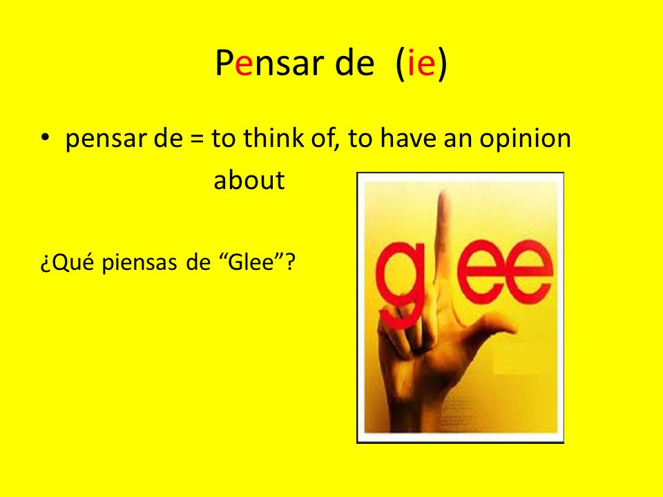 Pensar de (ie) pensar de = to think of, to have an opinion about ¿Qué piensas de Glee?