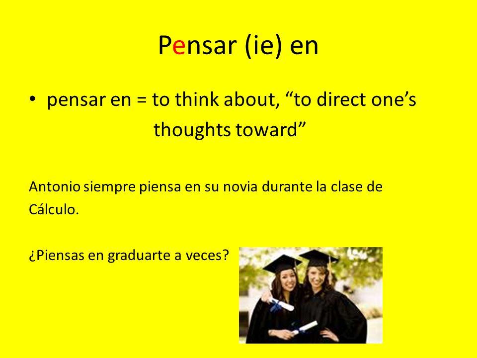 Pensar (ie) en pensar en = to think about, to direct ones thoughts toward Antonio siempre piensa en su novia durante la clase de Cálculo.