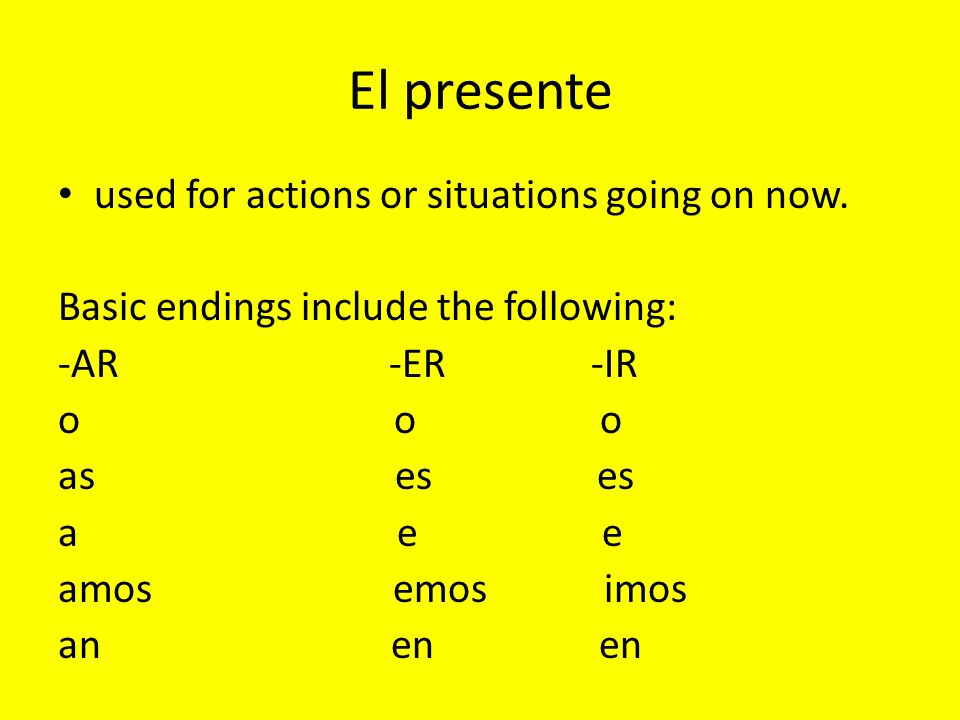 El presente used for actions or situations going on now. Basic endings include the following: -AR -ER -IR oo o as es es a e e amos emos imos an en en