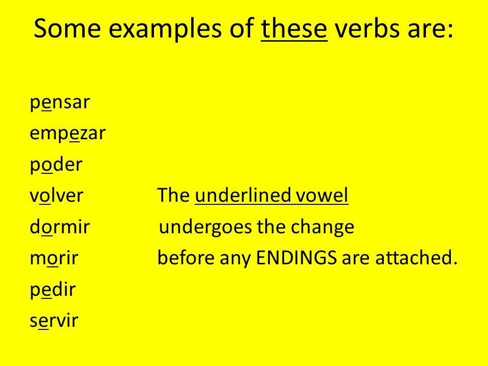 Some examples of these verbs are: pensar empezar poder volver The underlined vowel dormir undergoes the change morir before any ENDINGS are attached.