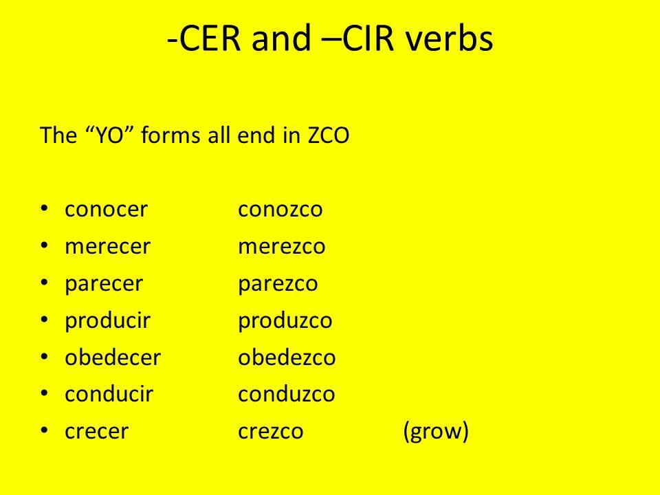 -CER and –CIR verbs The YO forms all end in ZCO conocerconozco merecermerezco parecerparezco producirproduzco obedecerobedezco conducirconduzco crecercrezco(grow)