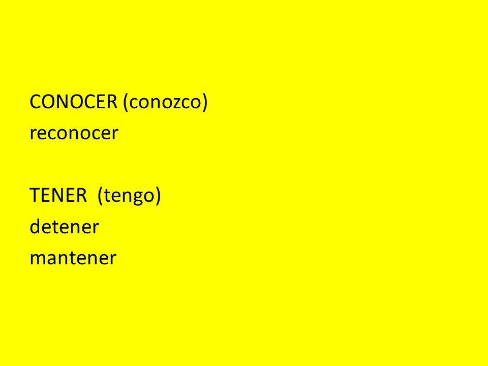 CONOCER (conozco) reconocer TENER (tengo) detener mantener