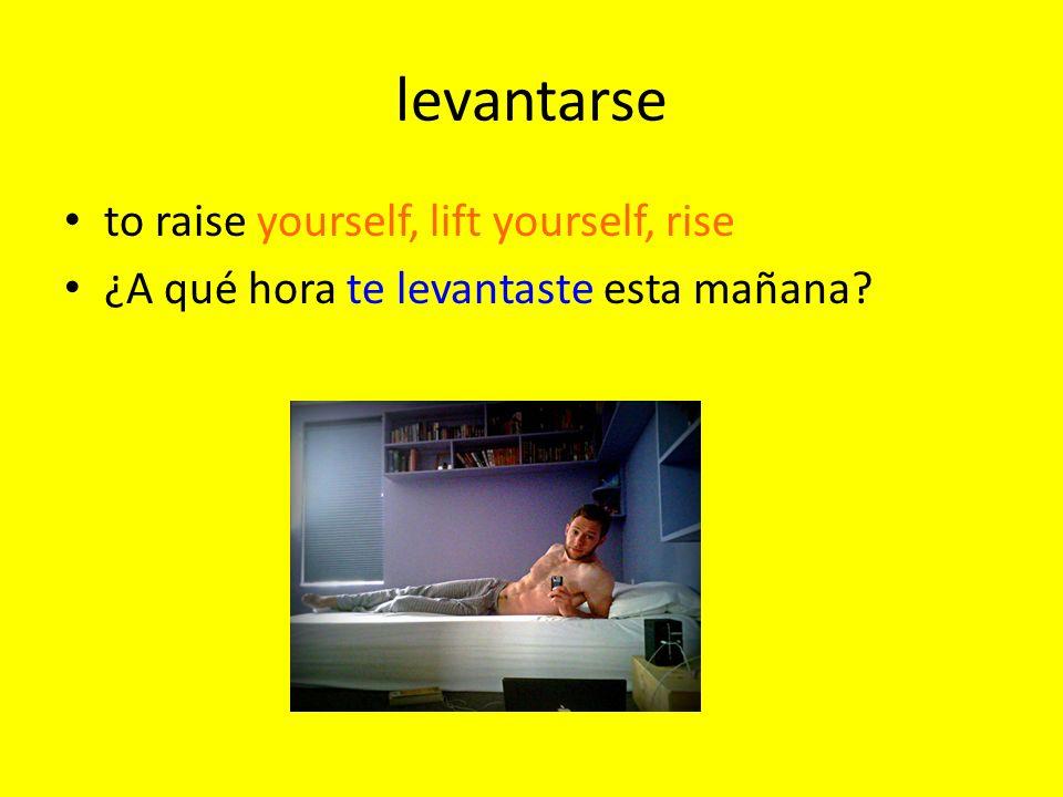 levantarse to raise yourself, lift yourself, rise ¿A qué hora te levantaste esta mañana?