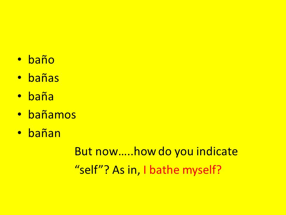 baño bañas baña bañamos bañan But now…..how do you indicate self? As in, I bathe myself?
