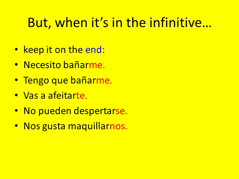 But, when its in the infinitive… keep it on the end: Necesito bañarme.