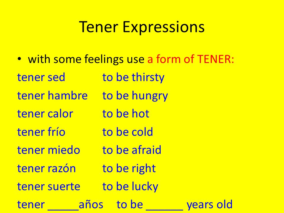 Tener Expressions with some feelings use a form of TENER: tener sedto be thirsty tener hambreto be hungry tener calorto be hot tener fríoto be cold tener miedoto be afraid tener razónto be right tener suerteto be lucky tener _____añosto be ______ years old