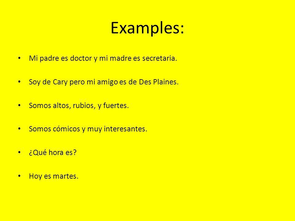 Examples: Mi padre es doctor y mi madre es secretaria. Soy de Cary pero mi amigo es de Des Plaines. Somos altos, rubios, y fuertes. Somos cómicos y mu
