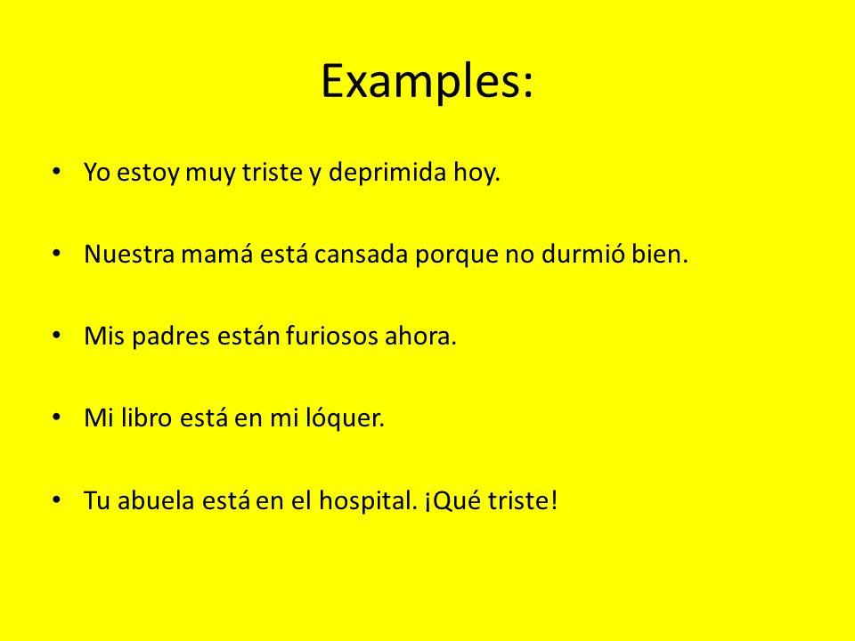 Examples: Yo estoy muy triste y deprimida hoy. Nuestra mamá está cansada porque no durmió bien. Mis padres están furiosos ahora. Mi libro está en mi l