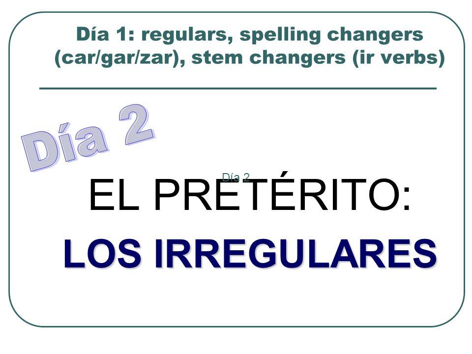 Día 1: regulars, spelling changers (car/gar/zar), stem changers (ir verbs) EL PRETÉRITO: LOS IRREGULARES Día 2