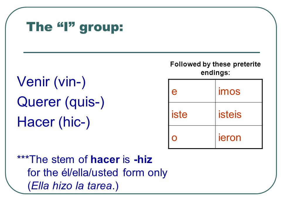 The I group: Venir (vin-) Querer (quis-) Hacer (hic-) ***The stem of hacer is -hiz for the él/ella/usted form only (Ella hizo la tarea.) Followed by these preterite endings: eimos isteisteis oieron