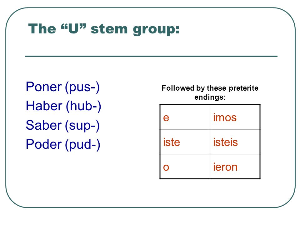 The U stem group: Poner (pus-) Haber (hub-) Saber (sup-) Poder (pud-) Followed by these preterite endings: eimos isteisteis oieron